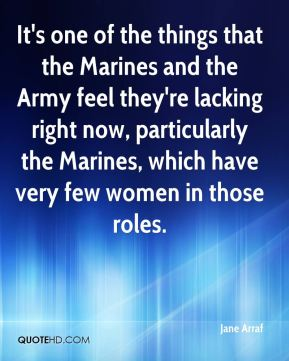 Jane Arraf - It's one of the things that the Marines and the Army feel they're lacking right now, particularly the Marines, which have very few women in those roles.
