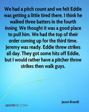 We had a pitch count and we felt Eddie was getting a little tired there. I think he walked three batters in the fourth inning. We thought it was a good place to pull him. We had the top of their order coming up for the third time. Jeremy was ready. Eddie threw strikes all day. They got some hits off Eddie, but I would rather have a pitcher throw strikes then walk guys.