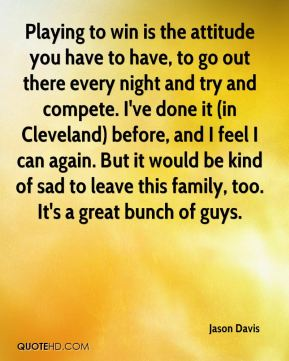 Jason Davis - Playing to win is the attitude you have to have, to go out there every night and try and compete. I've done it (in Cleveland) before, and I feel I can again. But it would be kind of sad to leave this family, too. It's a great bunch of guys.