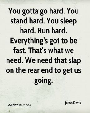 Jason Davis  - You gotta go hard. You stand hard. You sleep hard. Run hard. Everything's got to be fast. That's what we need. We need that slap on the rear end to get us going.