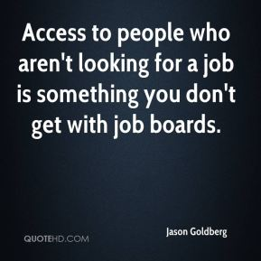 Jason Goldberg - Access to people who aren't looking for a job is something you don't get with job boards.