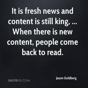 It is fresh news and content is still king, ... When there is new content, people come back to read.