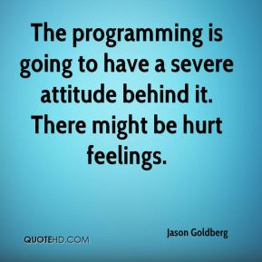 Jason Goldberg  - The programming is going to have a severe attitude behind it. There might be hurt feelings.