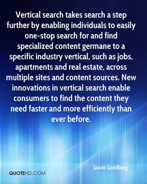 Vertical search takes search a step further by enabling individuals to easily one-stop search for and find specialized content germane to a specific industry vertical, such as jobs, apartments and real estate, across multiple sites and content sources. New innovations in vertical search enable consumers to find the content they need faster and more efficiently than ever before.