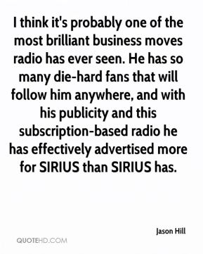 Jason Hill  - I think it's probably one of the most brilliant business moves radio has ever seen. He has so many die-hard fans that will follow him anywhere, and with his publicity and this subscription-based radio he has effectively advertised more for SIRIUS than SIRIUS has.