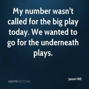 Jason Hill - My number wasn't called for the big play today. We wanted to go for the underneath plays.