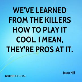 Jason Hill - We've learned from the Killers how to play it cool. I mean, they're pros at it.