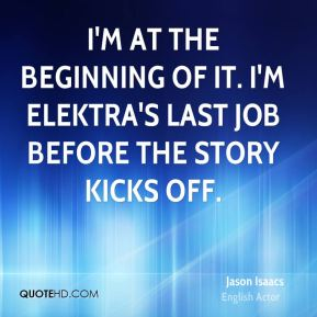 Jason Isaacs - I'm at the beginning of it. I'm Elektra's last job before the story kicks off.