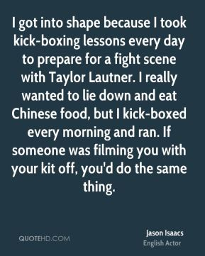 I got into shape because I took kick-boxing lessons every day to prepare for a fight scene with Taylor Lautner. I really wanted to lie down and eat Chinese food, but I kick-boxed every morning and ran. If someone was filming you with your kit off, you'd do the same thing.