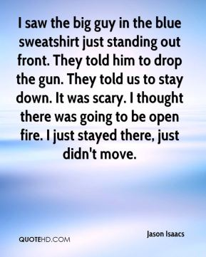 Jason Isaacs - I saw the big guy in the blue sweatshirt just standing out front. They told him to drop the gun. They told us to stay down. It was scary. I thought there was going to be open fire. I just stayed there, just didn't move.