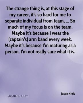 Jason Kreis - The strange thing is, at this stage of my career, it's so hard for me to separate individual from team, ... So much of my focus is on the team. Maybe it's because I wear the (captain's) arm band every week. Maybe it's because I'm maturing as a person. I'm not really sure what it is.