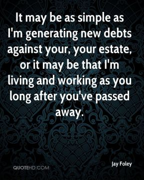 Jay Foley  - It may be as simple as I'm generating new debts against your, your estate, or it may be that I'm living and working as you long after you've passed away.