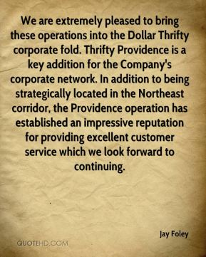We are extremely pleased to bring these operations into the Dollar Thrifty corporate fold. Thrifty Providence is a key addition for the Company's corporate network. In addition to being strategically located in the Northeast corridor, the Providence operation has established an impressive reputation for providing excellent customer service which we look forward to continuing.