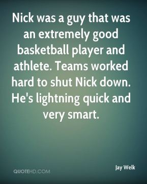 Nick was a guy that was an extremely good basketball player and athlete. Teams worked hard to shut Nick down. He's lightning quick and very smart.