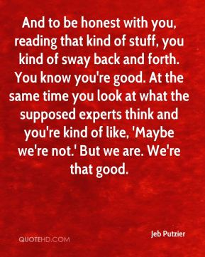Jeb Putzier  - And to be honest with you, reading that kind of stuff, you kind of sway back and forth. You know you're good. At the same time you look at what the supposed experts think and you're kind of like, 'Maybe we're not.' But we are. We're that good.