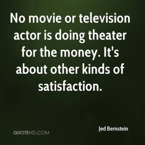 Jed Bernstein  - No movie or television actor is doing theater for the money. It's about other kinds of satisfaction.