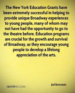Jed Bernstein  - The New York Education Grants have been extremely successful in helping to provide unique Broadway experiences to young people, many of whom may not have had the opportunity to go to the theatre before. Education programs are crucial for the growth and survival of Broadway, as they encourage young people to develop a lifelong appreciation of the arts.