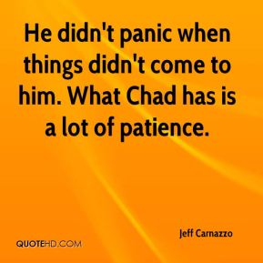 Jeff Carnazzo  - He didn't panic when things didn't come to him. What Chad has is a lot of patience.
