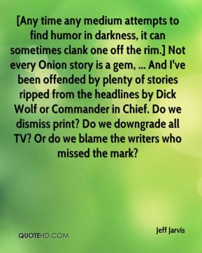 Jeff Jarvis  - [Any time any medium attempts to find humor in darkness, it can sometimes clank one off the rim.] Not every Onion story is a gem, ... And I've been offended by plenty of stories ripped from the headlines by Dick Wolf or Commander in Chief. Do we dismiss print? Do we downgrade all TV? Or do we blame the writers who missed the mark?