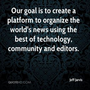 Jeff Jarvis  - Our goal is to create a platform to organize the world's news using the best of technology, community and editors.