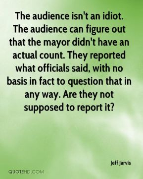 Jeff Jarvis  - The audience isn't an idiot. The audience can figure out that the mayor didn't have an actual count. They reported what officials said, with no basis in fact to question that in any way. Are they not supposed to report it?