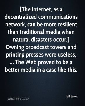 Jeff Jarvis  - [The Internet, as a decentralized communications network, can be more resilient than traditional media when natural disasters occur.] Owning broadcast towers and printing presses were useless, ... The Web proved to be a better media in a case like this.