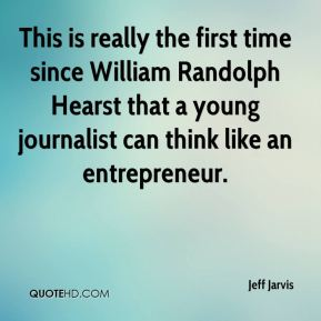 Jeff Jarvis  - This is really the first time since William Randolph Hearst that a young journalist can think like an entrepreneur.
