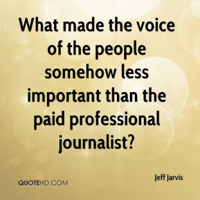 Jeff Jarvis  - What made the voice of the people somehow less important than the paid professional journalist?