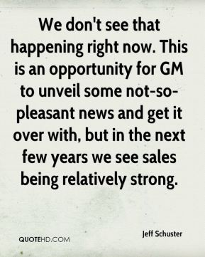Jeff Schuster  - We don't see that happening right now. This is an opportunity for GM to unveil some not-so-pleasant news and get it over with, but in the next few years we see sales being relatively strong.