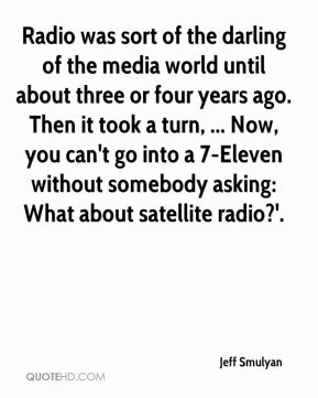 Jeff Smulyan  - Radio was sort of the darling of the media world until about three or four years ago. Then it took a turn, ... Now, you can't go into a 7-Eleven without somebody asking: What about satellite radio?'.