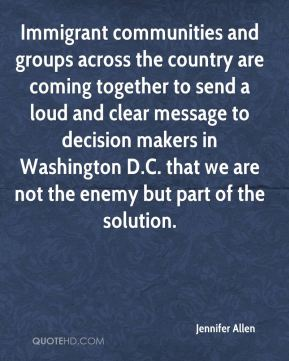 Jennifer Allen  - Immigrant communities and groups across the country are coming together to send a loud and clear message to decision makers in Washington D.C. that we are not the enemy but part of the solution.