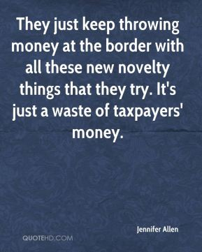 Jennifer Allen  - They just keep throwing money at the border with all these new novelty things that they try. It's just a waste of taxpayers' money.