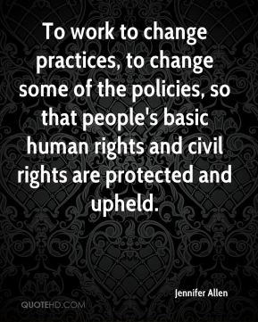 To work to change practices, to change some of the policies, so that people's basic human rights and civil rights are protected and upheld.