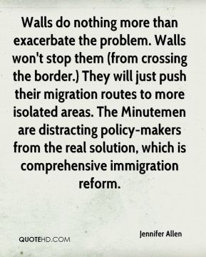 Jennifer Allen  - Walls do nothing more than exacerbate the problem. Walls won't stop them (from crossing the border.) They will just push their migration routes to more isolated areas. The Minutemen are distracting policy-makers from the real solution, which is comprehensive immigration reform.