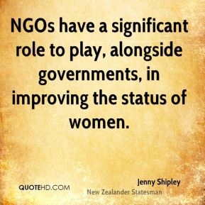 NGOs have a significant role to play, alongside governments, in improving the status of women.