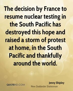 The decision by France to resume nuclear testing in the South Pacific has destroyed this hope and raised a storm of protest at home, in the South Pacific and thankfully around the world.