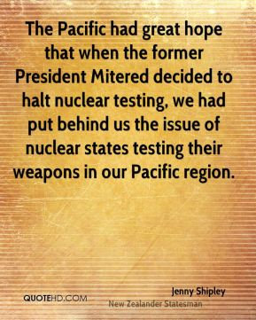 The Pacific had great hope that when the former President Mitered decided to halt nuclear testing, we had put behind us the issue of nuclear states testing their weapons in our Pacific region.