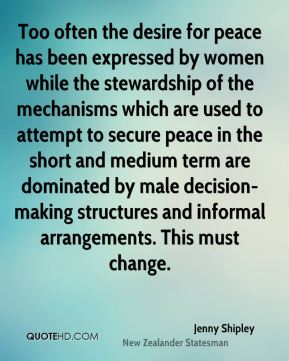 Jenny Shipley - Too often the desire for peace has been expressed by women while the stewardship of the mechanisms which are used to attempt to secure peace in the short and medium term are dominated by male decision-making structures and informal arrangements. This must change.