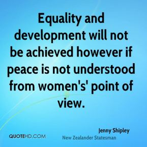 Equality and development will not be achieved however if peace is not understood from women's' point of view.