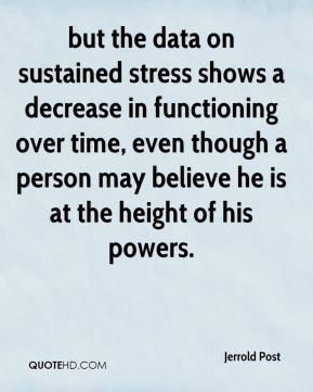 Jerrold Post  - but the data on sustained stress shows a decrease in functioning over time, even though a person may believe he is at the height of his powers.