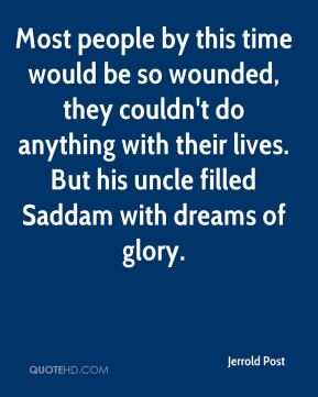 Jerrold Post  - Most people by this time would be so wounded, they couldn't do anything with their lives. But his uncle filled Saddam with dreams of glory.