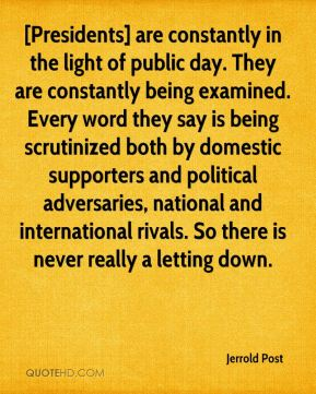 [Presidents] are constantly in the light of public day. They are constantly being examined. Every word they say is being scrutinized both by domestic supporters and political adversaries, national and international rivals. So there is never really a letting down.