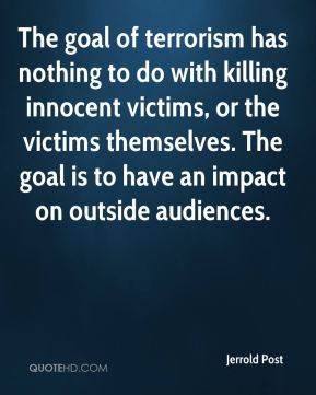 Jerrold Post  - The goal of terrorism has nothing to do with killing innocent victims, or the victims themselves. The goal is to have an impact on outside audiences.