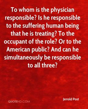Jerrold Post  - To whom is the physician responsible? Is he responsible to the suffering human being that he is treating? To the occupant of the role? Or to the American public? And can he simultaneously be responsible to all three?