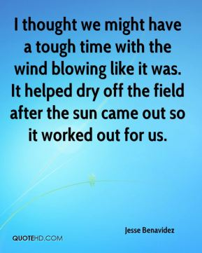 Jesse Benavidez  - I thought we might have a tough time with the wind blowing like it was. It helped dry off the field after the sun came out so it worked out for us.