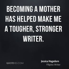 Jessica Hagedorn - Becoming a mother has helped make me a tougher, stronger writer.