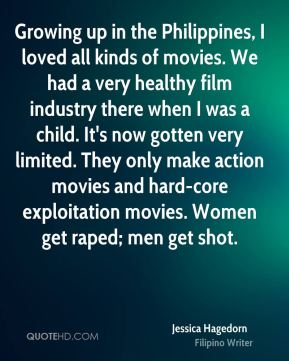 Growing up in the Philippines, I loved all kinds of movies. We had a very healthy film industry there when I was a child. It's now gotten very limited. They only make action movies and hard-core exploitation movies. Women get raped; men get shot.