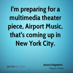 Jessica Hagedorn - I'm preparing for a multimedia theater piece, Airport Music, that's coming up in New York City.