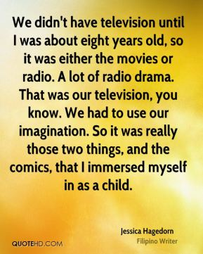 Jessica Hagedorn - We didn't have television until I was about eight years old, so it was either the movies or radio. A lot of radio drama. That was our television, you know. We had to use our imagination. So it was really those two things, and the comics, that I immersed myself in as a child.