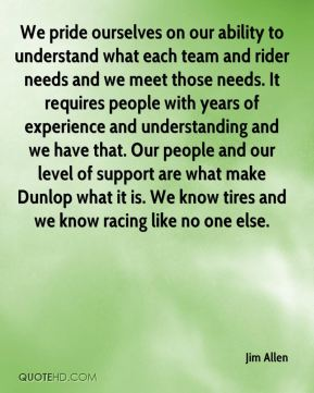 Jim Allen  - We pride ourselves on our ability to understand what each team and rider needs and we meet those needs. It requires people with years of experience and understanding and we have that. Our people and our level of support are what make Dunlop what it is. We know tires and we know racing like no one else.